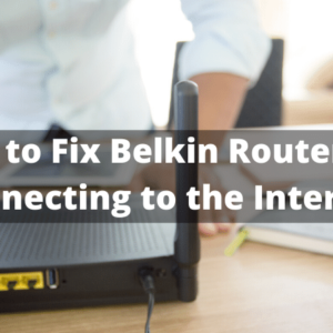 How to Fix Belkin Router not Connecting to the Internet